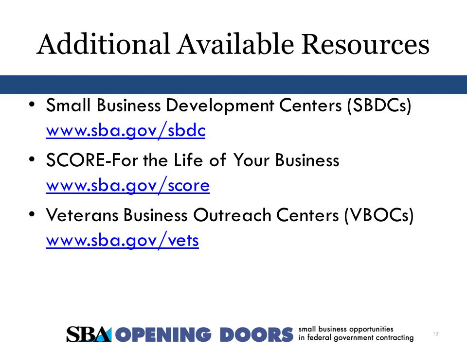 Additional Available Resources Small Business Development Centers (SBDCs)     SCORE-For the Life of Your Business     Veterans Business Outreach Centers (VBOCs)