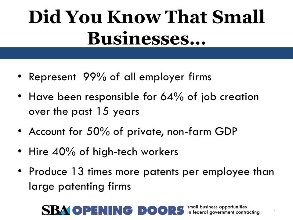 Did You Know That Small Businesses… Represent 99% of all employer firms Have been responsible for 64% of job creation over the past 15 years Account for 50% of private, non-farm GDP Hire 40% of high-tech workers Produce 13 times more patents per employee than large patenting firms 3