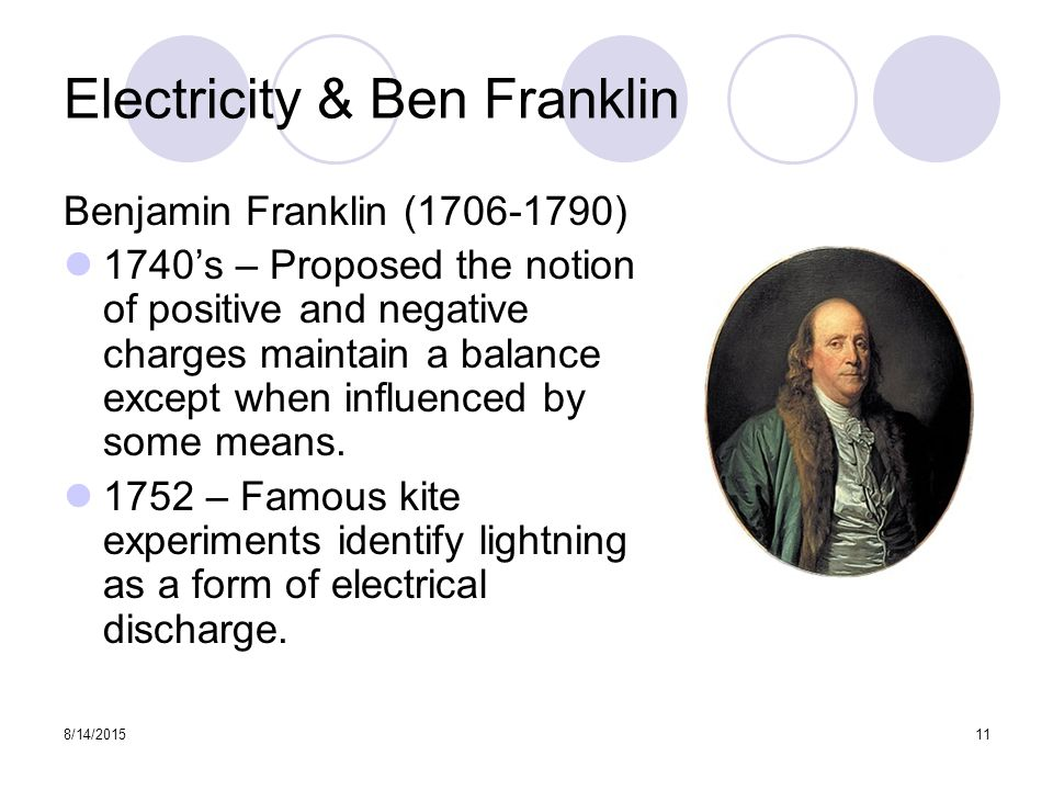 8/14/ Electricity & Ben Franklin Benjamin Franklin ( ) 1740's – Proposed the notion of positive and negative charges maintain a balance except when influenced by some means.