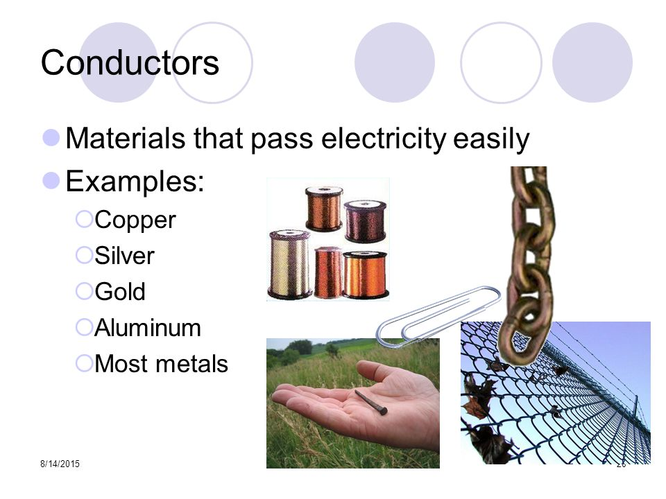 8/14/ Conductors Materials that pass electricity easily Examples:  Copper  Silver  Gold  Aluminum  Most metals