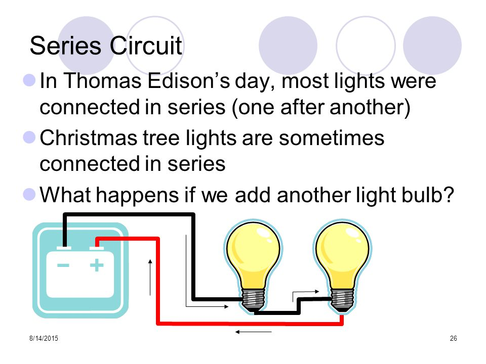 8/14/ Series Circuit In Thomas Edison's day, most lights were connected in series (one after another) Christmas tree lights are sometimes connected in series What happens if we add another light bulb