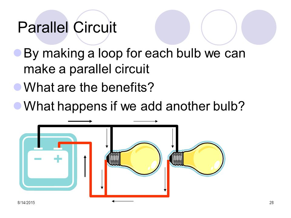 8/14/ Parallel Circuit By making a loop for each bulb we can make a parallel circuit What are the benefits.