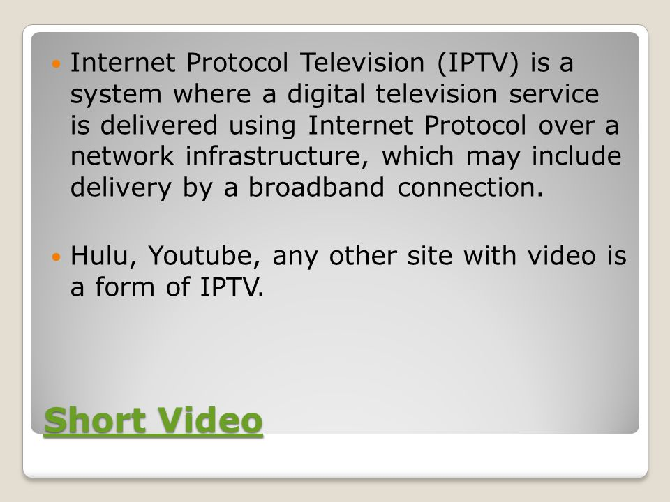 Short Video Short Video Internet Protocol Television (IPTV) is a system where a digital television service is delivered using Internet Protocol over a network infrastructure, which may include delivery by a broadband connection.