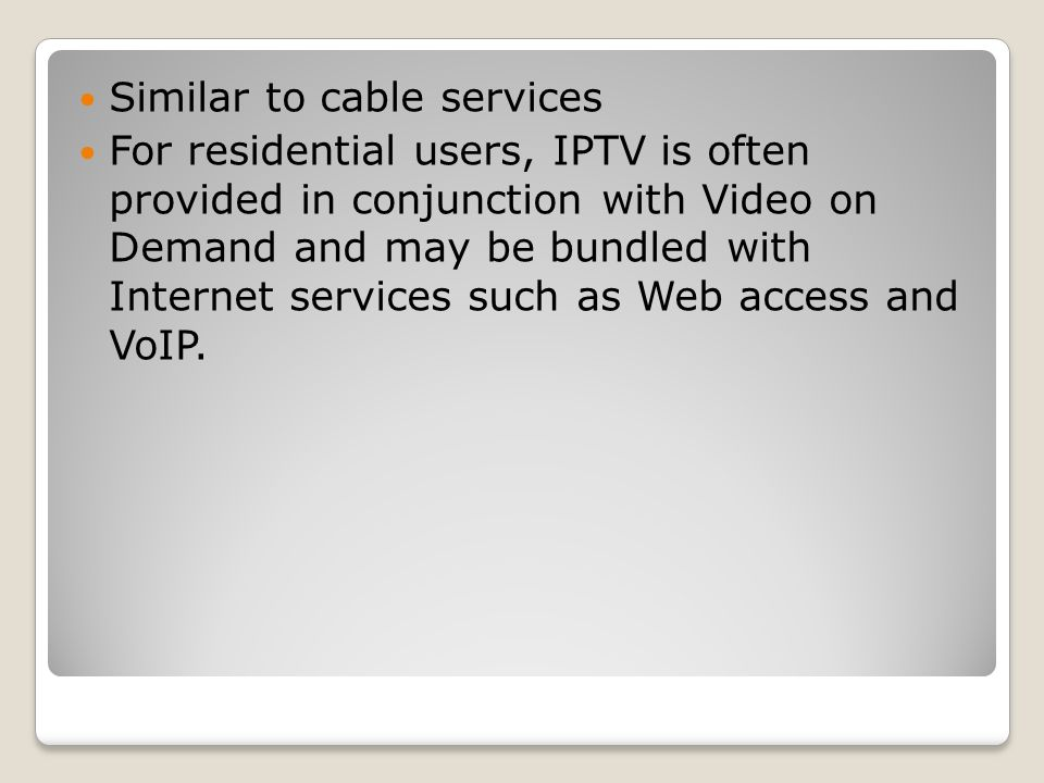Similar to cable services For residential users, IPTV is often provided in conjunction with Video on Demand and may be bundled with Internet services such as Web access and VoIP.