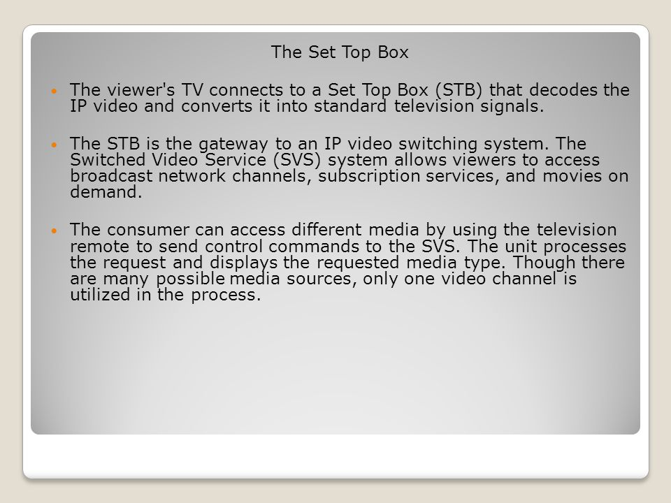 The Set Top Box The viewer s TV connects to a Set Top Box (STB) that decodes the IP video and converts it into standard television signals.