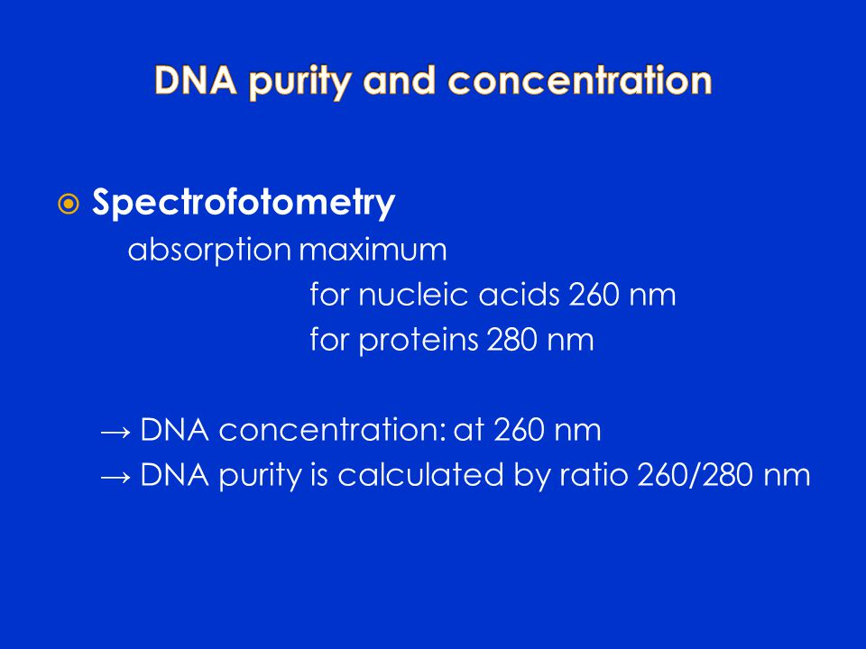  Spectrofotometry absorption maximum for nucleic acids 260 nm for proteins 280 nm → DNA concentration: at 260 nm → DNA purity is calculated by ratio 260/280 nm