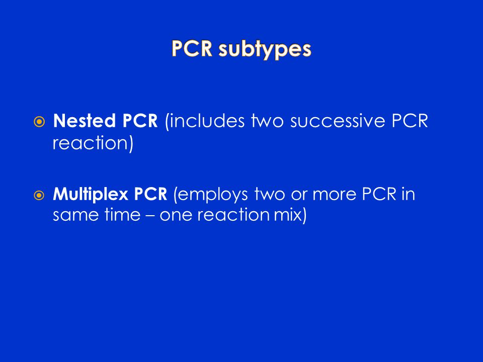  Nested PCR (includes two successive PCR reaction)  Multiplex PCR (employs two or more PCR in same time – one reaction mix)