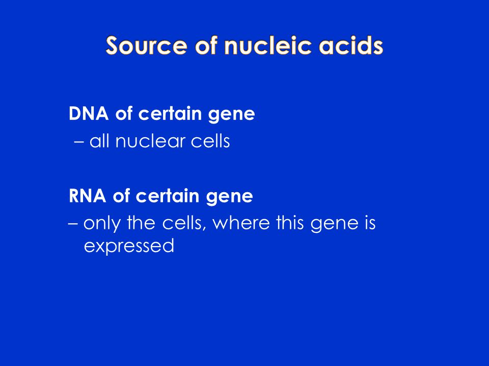 DNA of certain gene – all nuclear cells RNA of certain gene – only the cells, where this gene is expressed