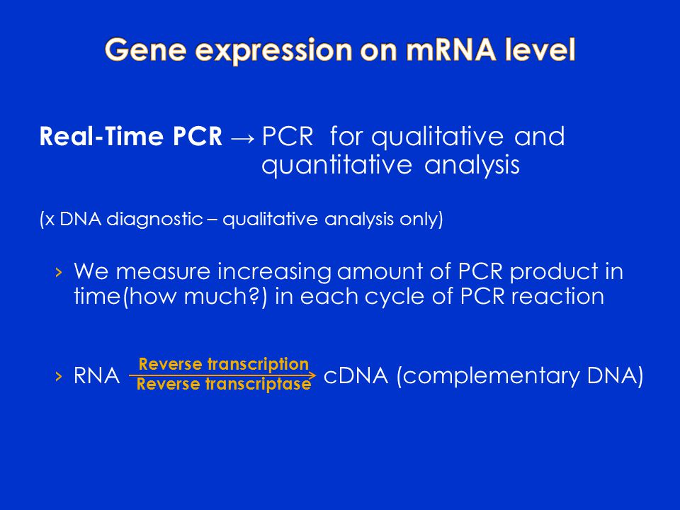 Real-Time PCR → PCR for qualitative and quantitative analysis (x DNA diagnostic – qualitative analysis only) › We measure increasing amount of PCR product in time(how much ) in each cycle of PCR reaction › RNA cDNA (complementary DNA) Reverse transcription Reverse transcriptase