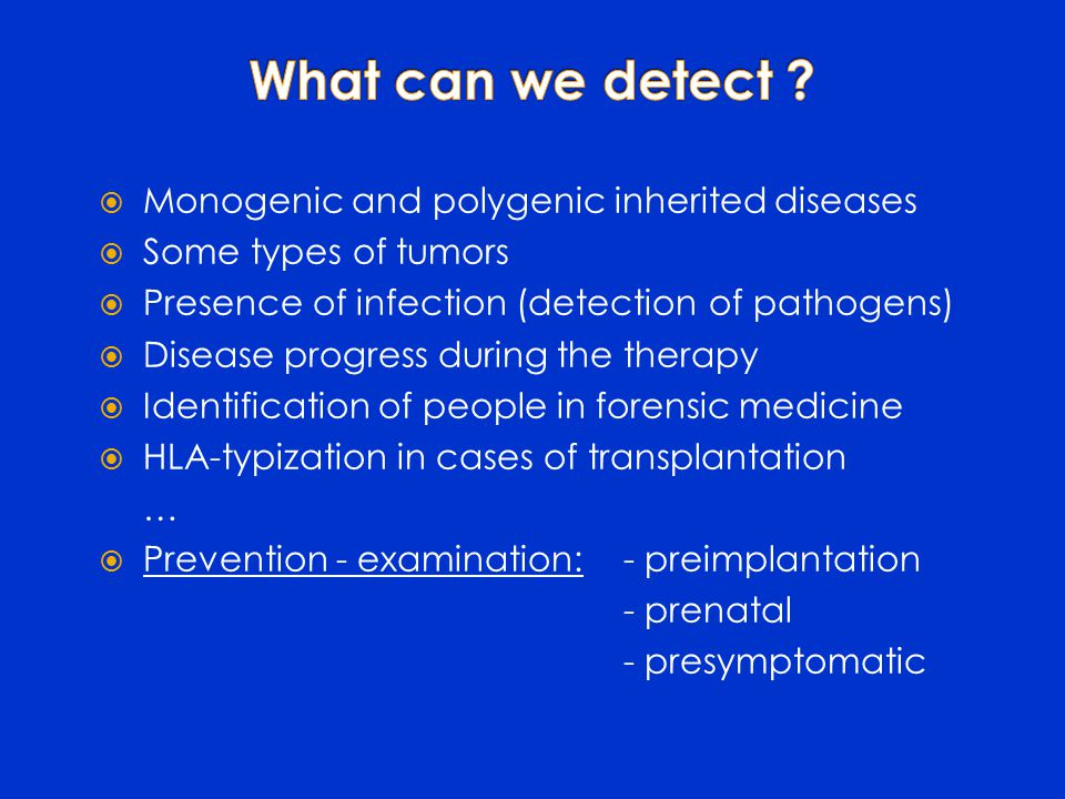  Monogenic and polygenic inherited diseases  Some types of tumors  Presence of infection (detection of pathogens)  Disease progress during the therapy  Identification of people in forensic medicine  HLA-typization in cases of transplantation …  Prevention - examination:- preimplantation - prenatal - presymptomatic