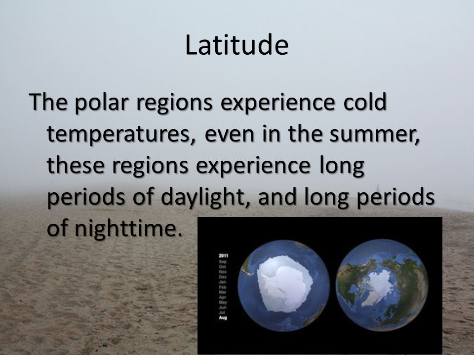Latitude The polar regions experience cold temperatures, even in the summer, these regions experience long periods of daylight, and long periods of nighttime.