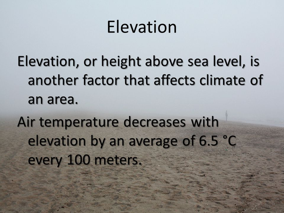 Elevation Elevation, or height above sea level, is another factor that affects climate of an area.
