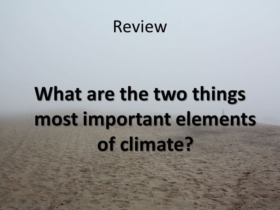 Review What are the two things most important elements of climate