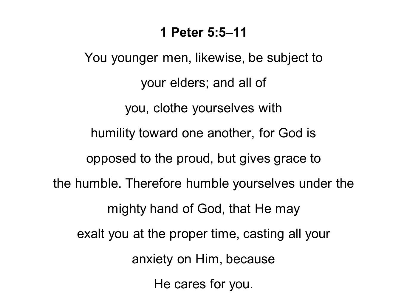1 Peter 5:5–11 You younger men, likewise, be subject to your elders; and all of you, clothe yourselves with humility toward one another, for God is opposed to the proud, but gives grace to the humble.
