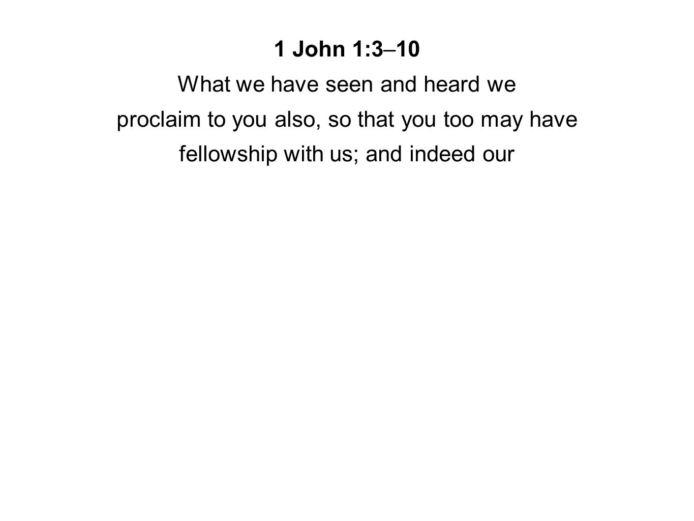 1 John 1:3–10 What we have seen and heard we proclaim to you also, so that you too may have fellowship with us; and indeed our