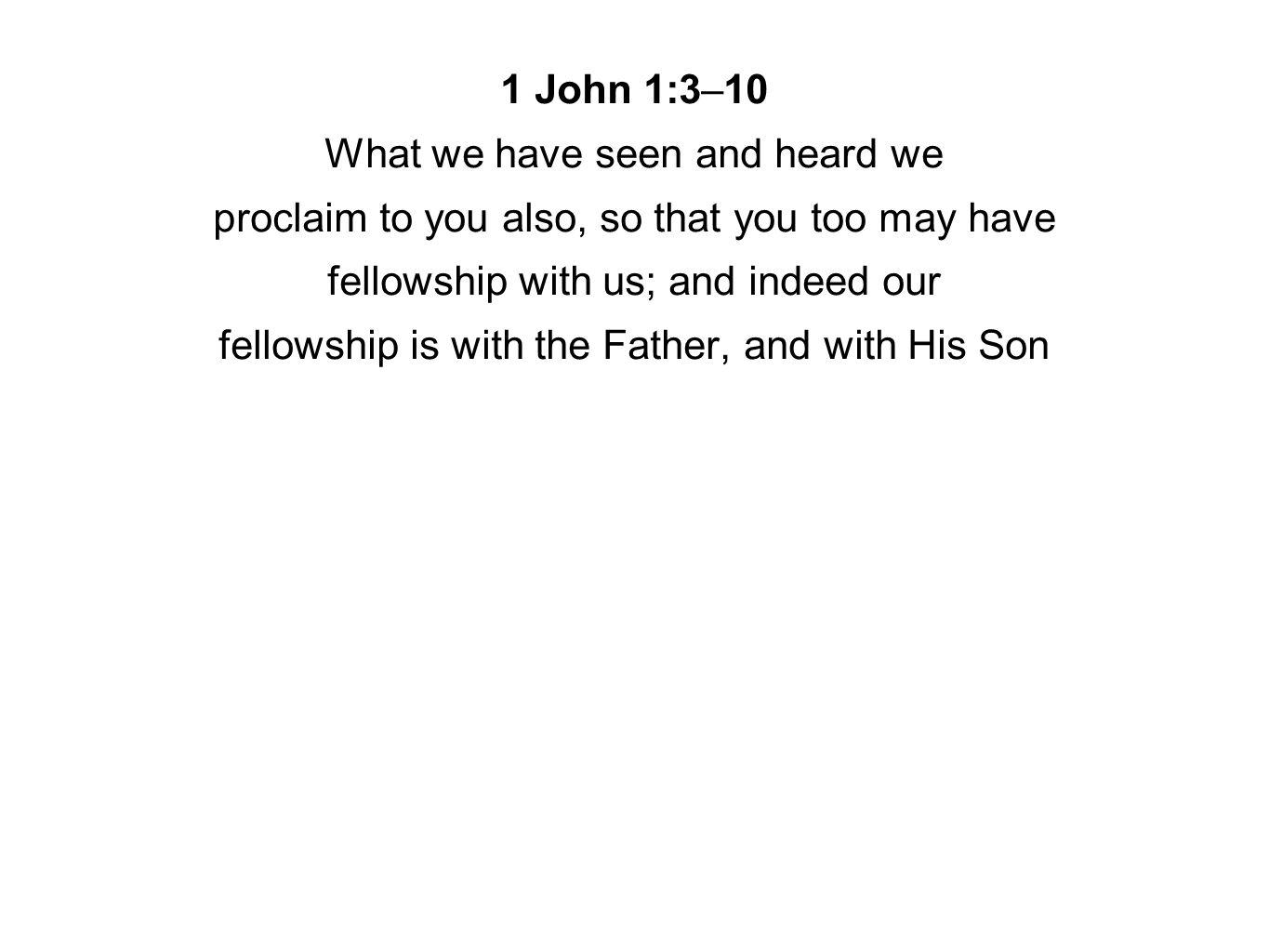 1 John 1:3–10 What we have seen and heard we proclaim to you also, so that you too may have fellowship with us; and indeed our fellowship is with the Father, and with His Son