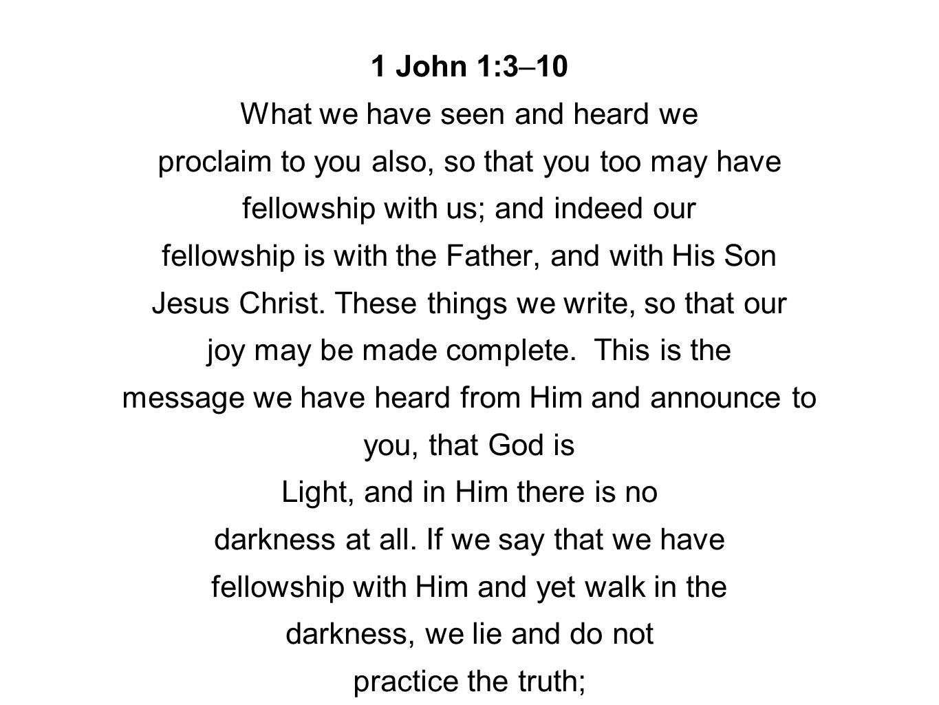 1 John 1:3–10 What we have seen and heard we proclaim to you also, so that you too may have fellowship with us; and indeed our fellowship is with the Father, and with His Son Jesus Christ.