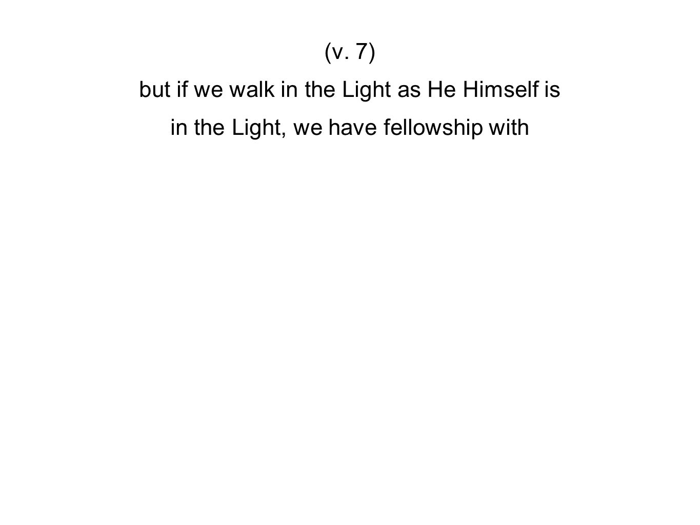 (v. 7) but if we walk in the Light as He Himself is in the Light, we have fellowship with