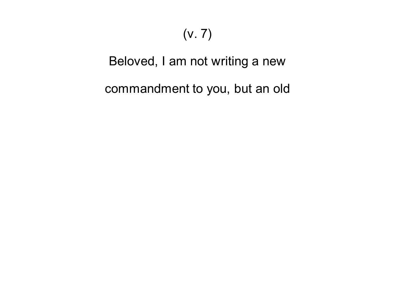 (v. 7) Beloved, I am not writing a new commandment to you, but an old
