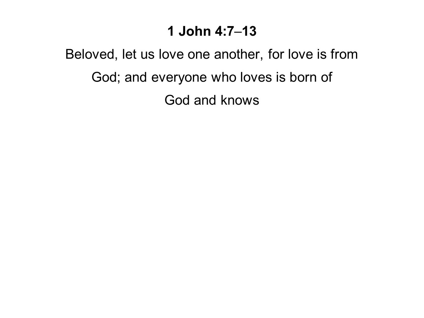 1 John 4:7–13 Beloved, let us love one another, for love is from God; and everyone who loves is born of God and knows