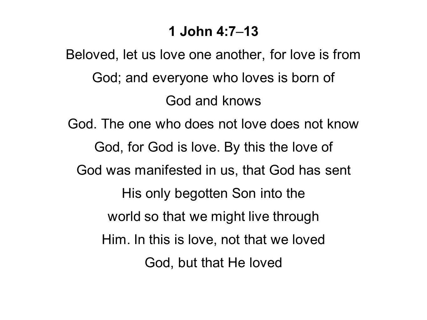 1 John 4:7–13 Beloved, let us love one another, for love is from God; and everyone who loves is born of God and knows God.