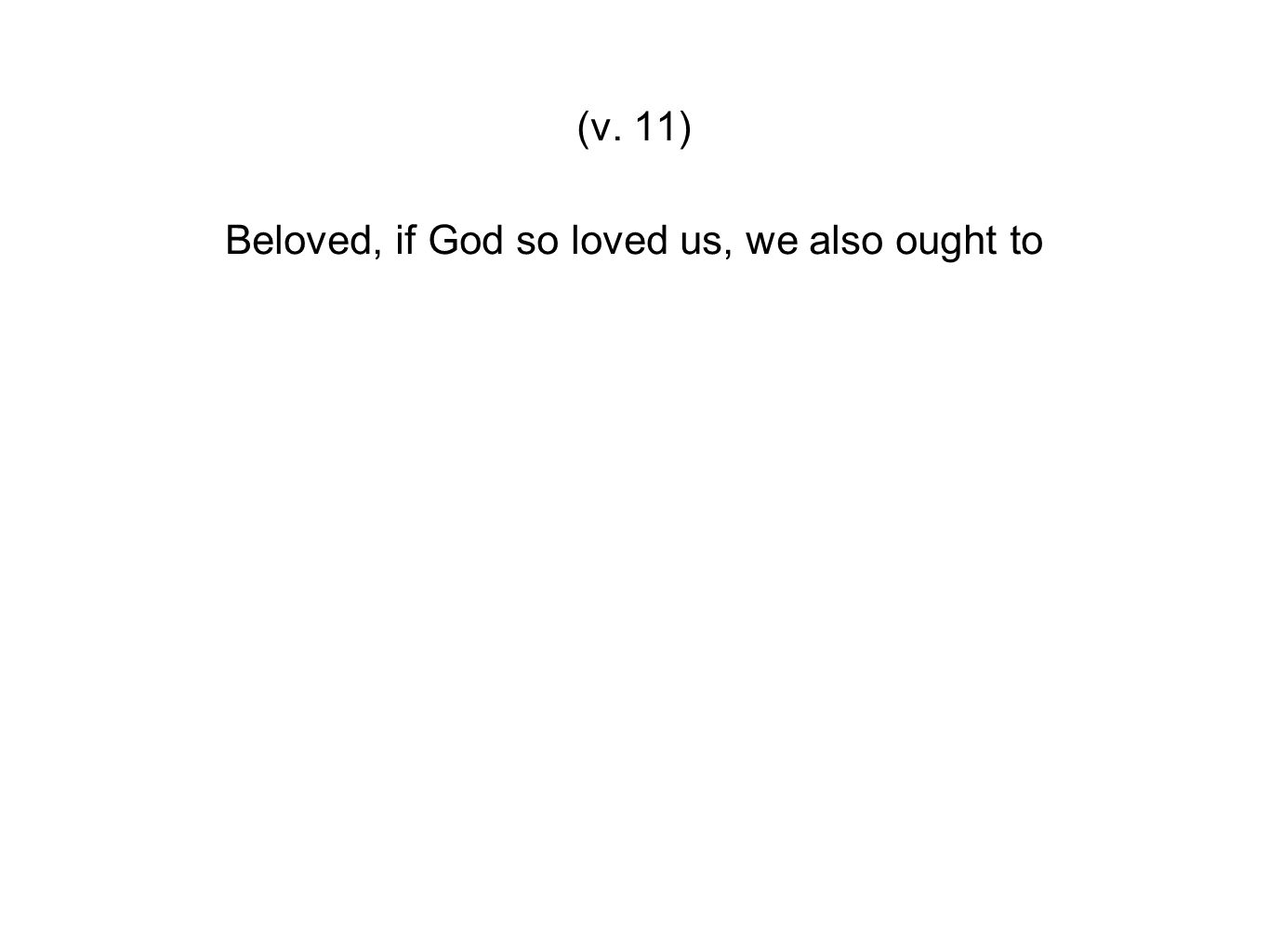 Beloved, if God so loved us, we also ought to