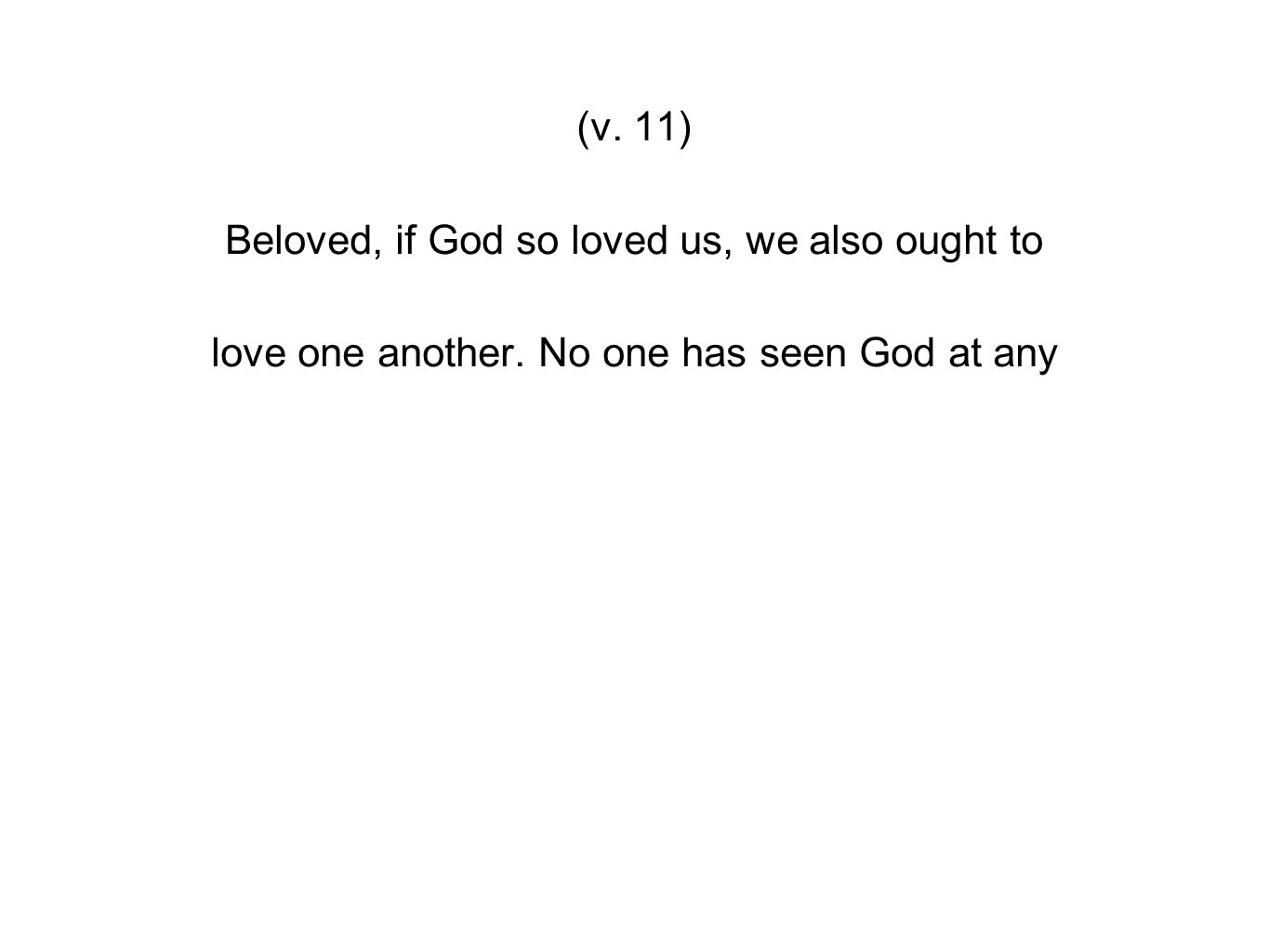 (v. 11) Beloved, if God so loved us, we also ought to love one another. No one has seen God at any