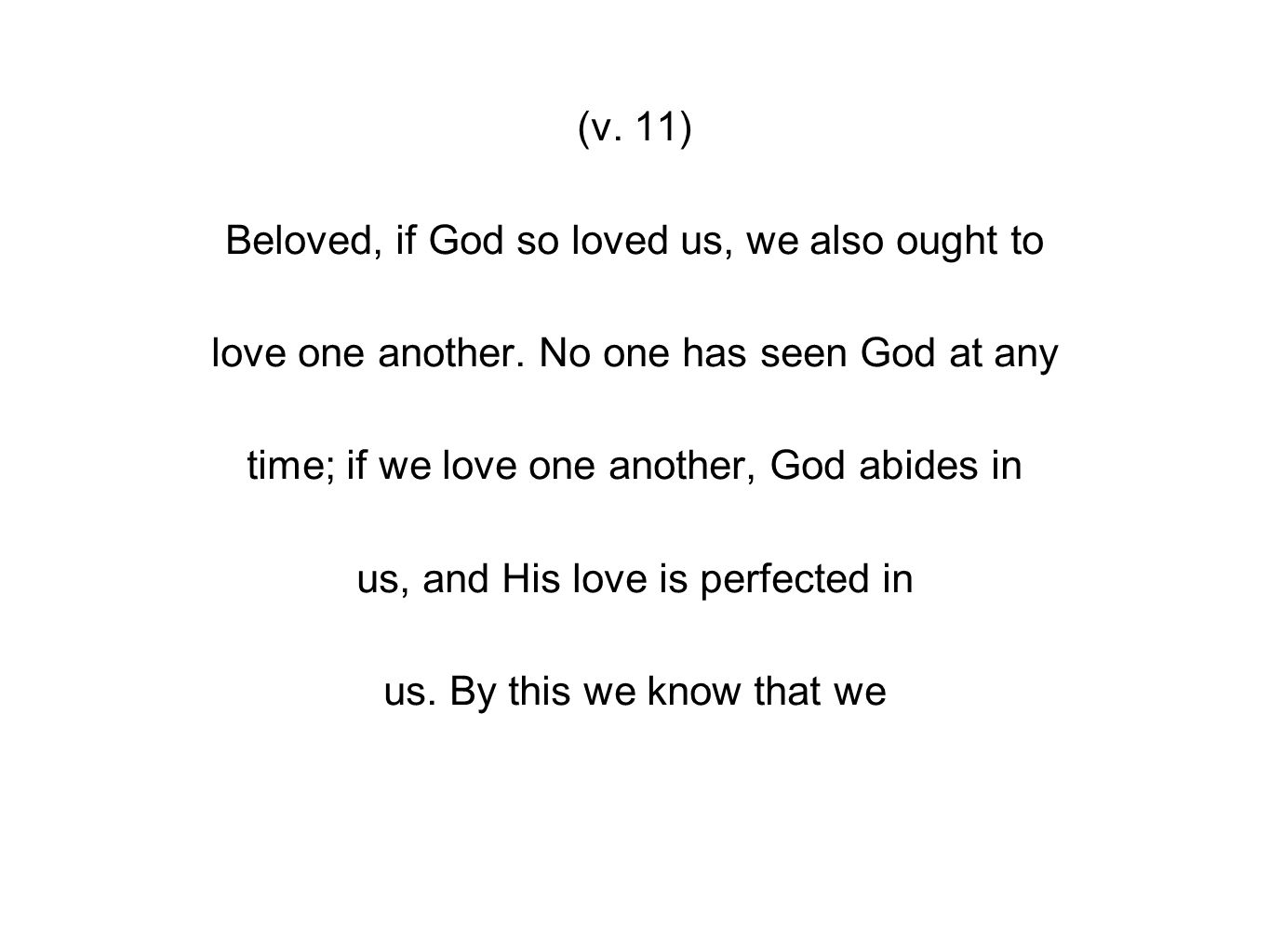 (v. 11) Beloved, if God so loved us, we also ought to love one another.