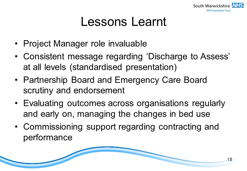 Lessons Learnt Project Manager role invaluable Consistent message regarding 'Discharge to Assess' at all levels (standardised presentation) Partnership Board and Emergency Care Board scrutiny and endorsement Evaluating outcomes across organisations regularly and early on, managing the changes in bed use Commissioning support regarding contracting and performance 15