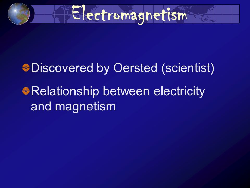 Electromagnetism Discovered by Oersted (scientist) Relationship between electricity and magnetism