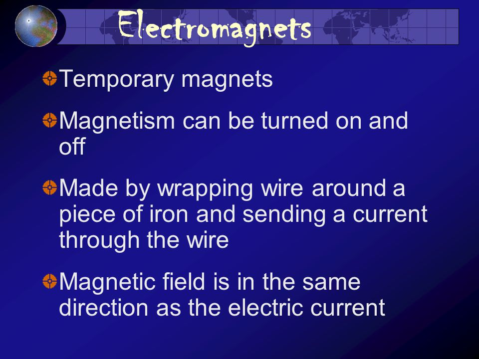 Electromagnets Temporary magnets Magnetism can be turned on and off Made by wrapping wire around a piece of iron and sending a current through the wire Magnetic field is in the same direction as the electric current