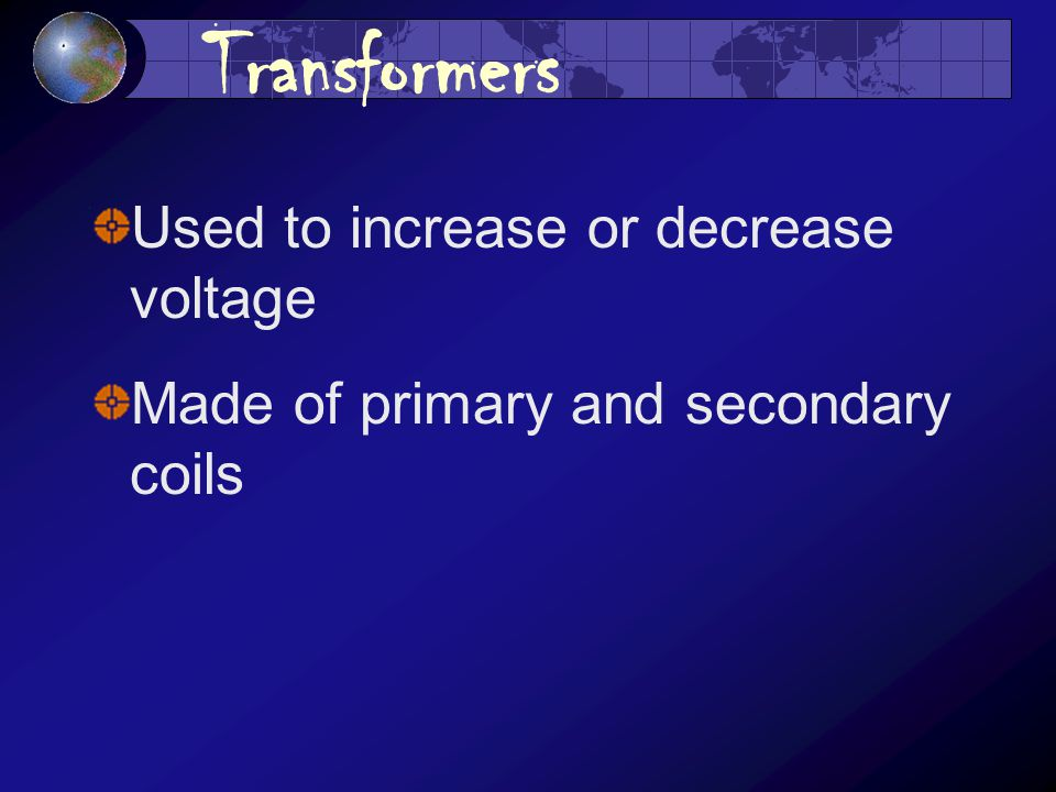 Transformers Used to increase or decrease voltage Made of primary and secondary coils