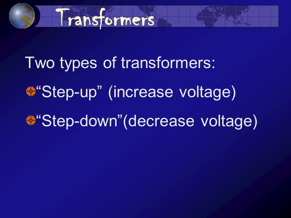 Transformers Two types of transformers: Step-up (increase voltage) Step-down (decrease voltage)