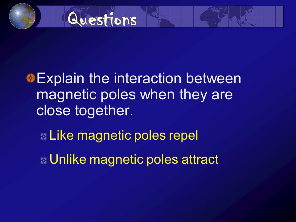 Questions Explain the interaction between magnetic poles when they are close together.