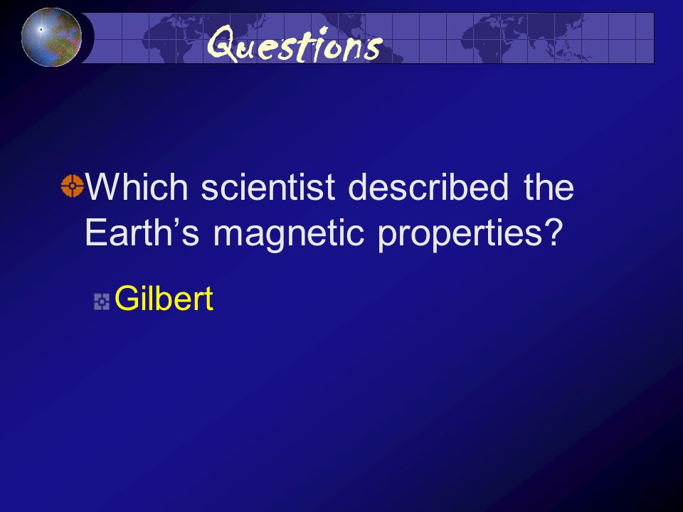 Questions Which scientist described the Earth's magnetic properties Gilbert