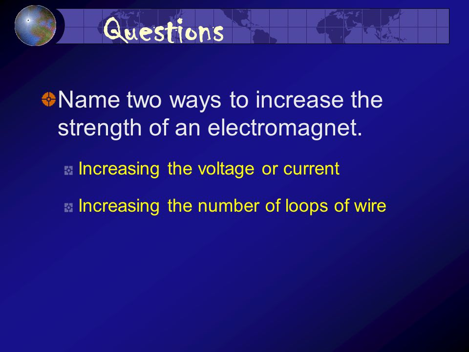 Questions Name two ways to increase the strength of an electromagnet.