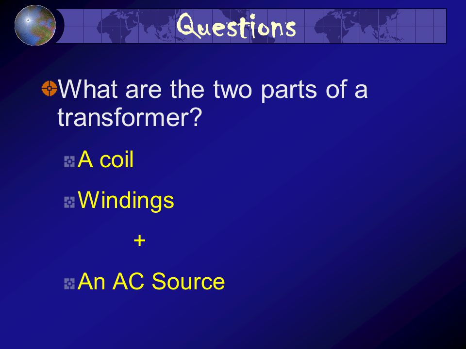 Questions What are the two parts of a transformer A coil Windings + An AC Source