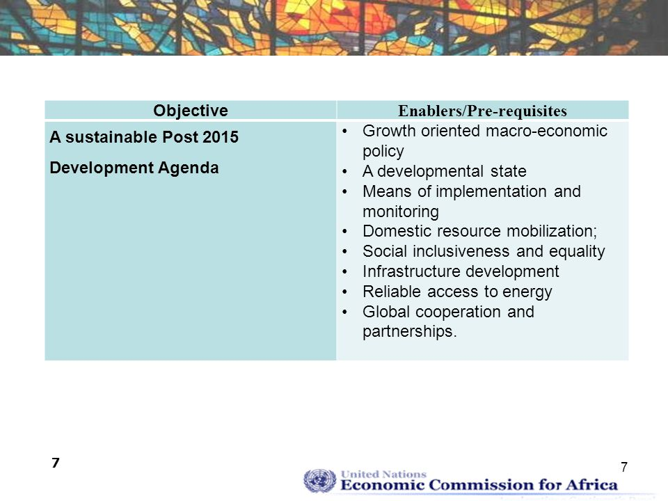 7 7 Objective Enablers/Pre-requisites A sustainable Post 2015 Development Agenda Growth oriented macro-economic policy A developmental state Means of implementation and monitoring Domestic resource mobilization; Social inclusiveness and equality Infrastructure development Reliable access to energy Global cooperation and partnerships.