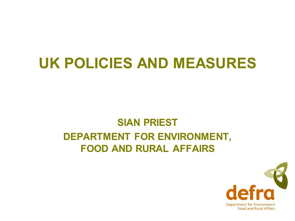 UK POLICIES AND MEASURES SIAN PRIEST DEPARTMENT FOR ENVIRONMENT, FOOD AND RURAL AFFAIRS