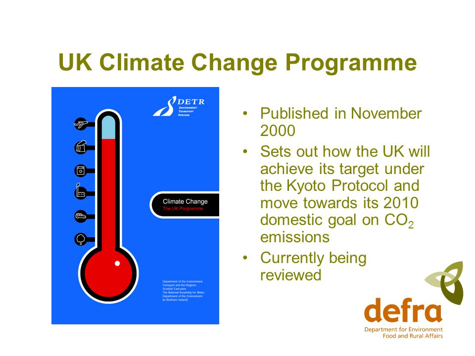 UK Climate Change Programme Published in November 2000 Sets out how the UK will achieve its target under the Kyoto Protocol and move towards its 2010 domestic goal on CO 2 emissions Currently being reviewed