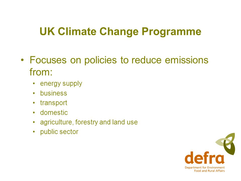 UK Climate Change Programme Focuses on policies to reduce emissions from: energy supply business transport domestic agriculture, forestry and land use public sector