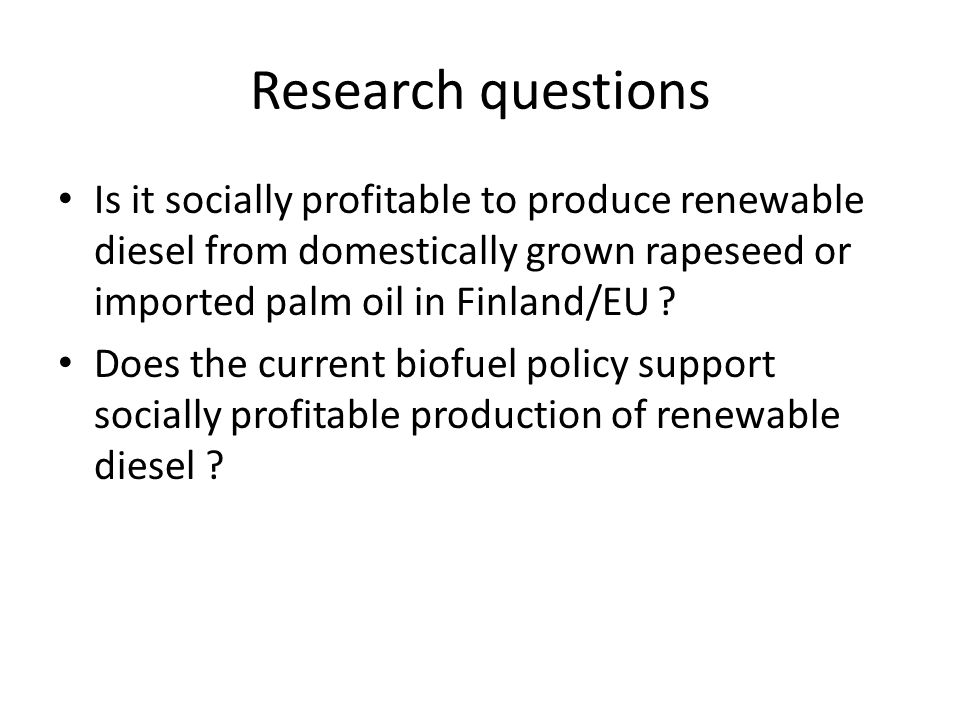 Research questions Is it socially profitable to produce renewable diesel from domestically grown rapeseed or imported palm oil in Finland/EU .