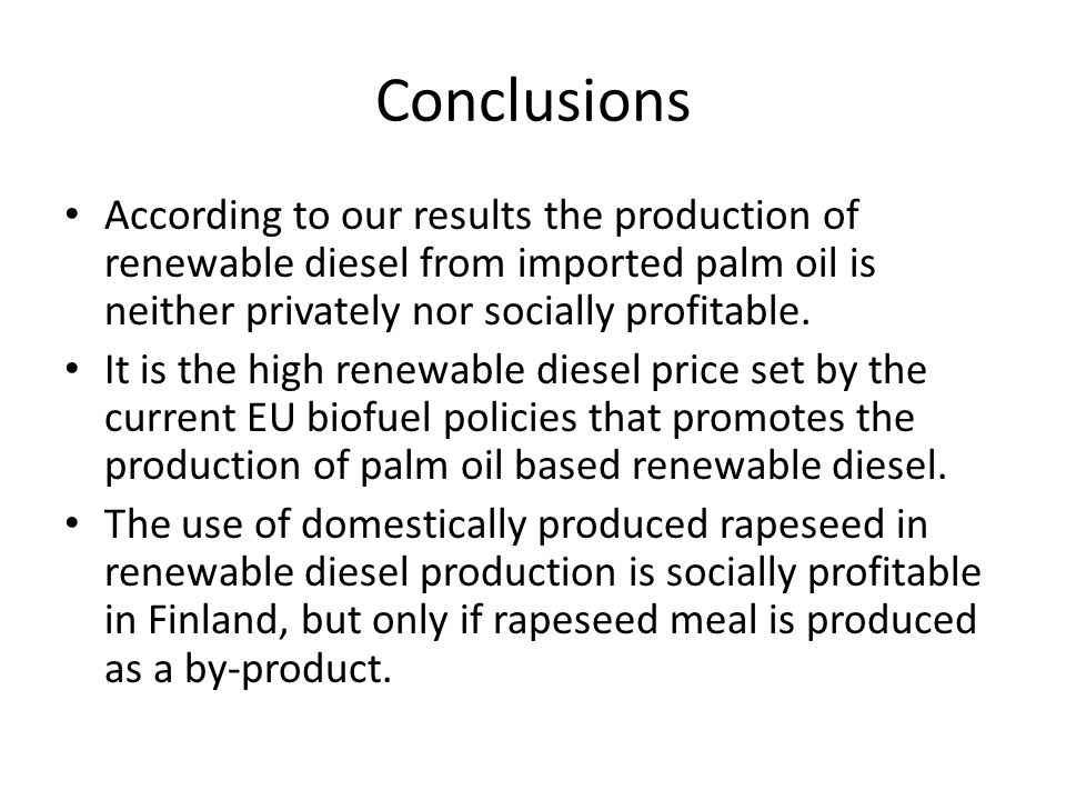 Conclusions According to our results the production of renewable diesel from imported palm oil is neither privately nor socially profitable.