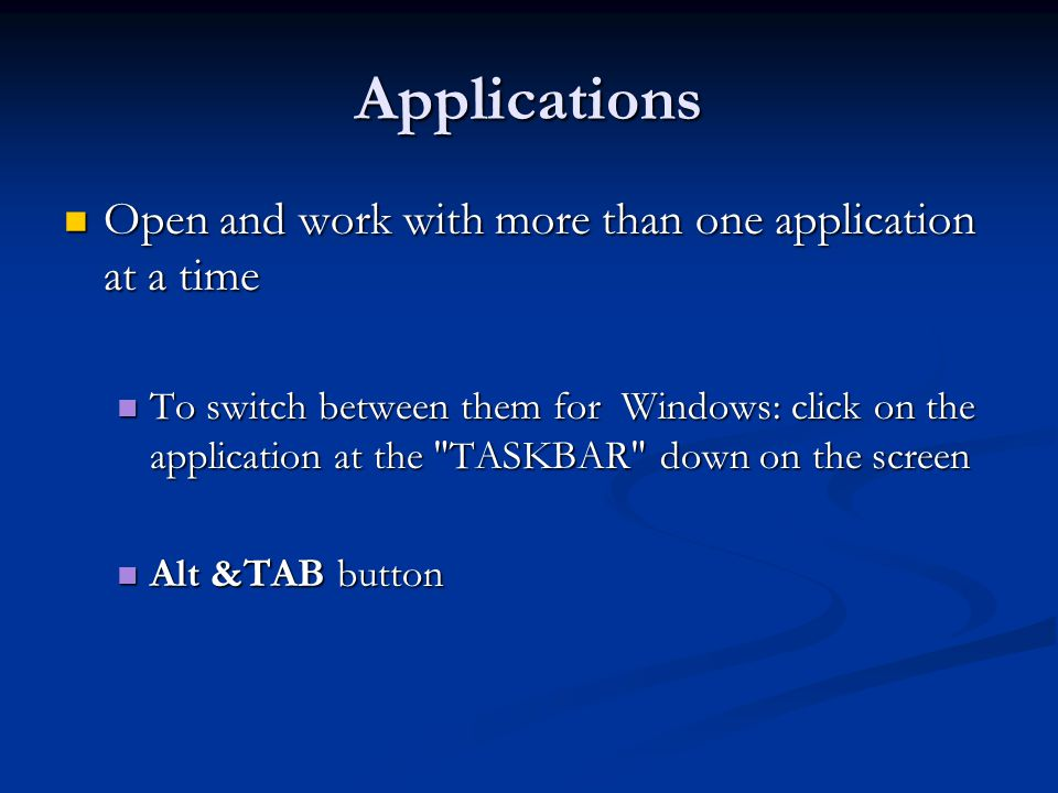 Applications Open and work with more than one application at a time Open and work with more than one application at a time To switch between them for Windows: click on the application at the TASKBAR down on the screen To switch between them for Windows: click on the application at the TASKBAR down on the screen Alt &TAB button Alt &TAB button