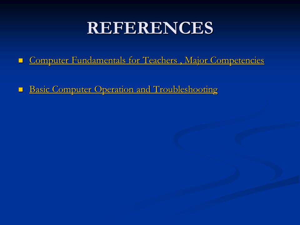 REFERENCES Computer Fundamentals for Teachers, Major Competencies Computer Fundamentals for Teachers, Major Competencies Basic Computer Operation and Troubleshooting Basic Computer Operation and Troubleshooting Basic Computer Operation and Troubleshooting Basic Computer Operation and Troubleshooting