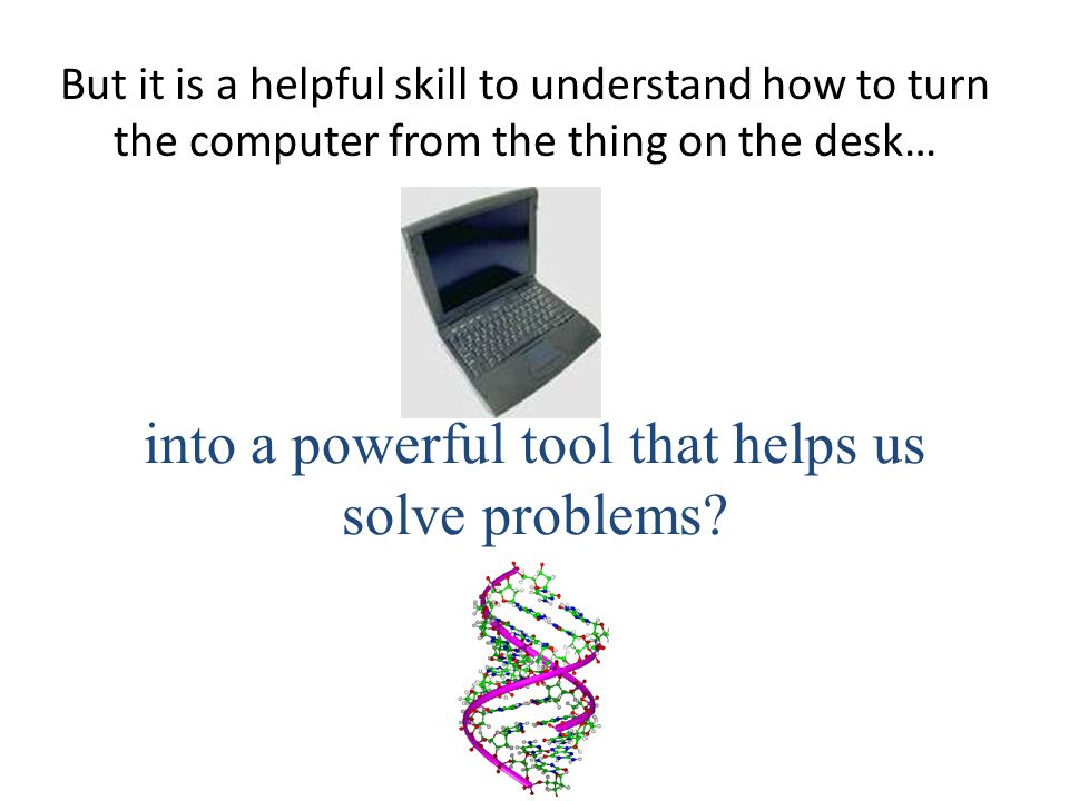 But it is a helpful skill to understand how to turn the computer from the thing on the desk… into a powerful tool that helps us solve problems.