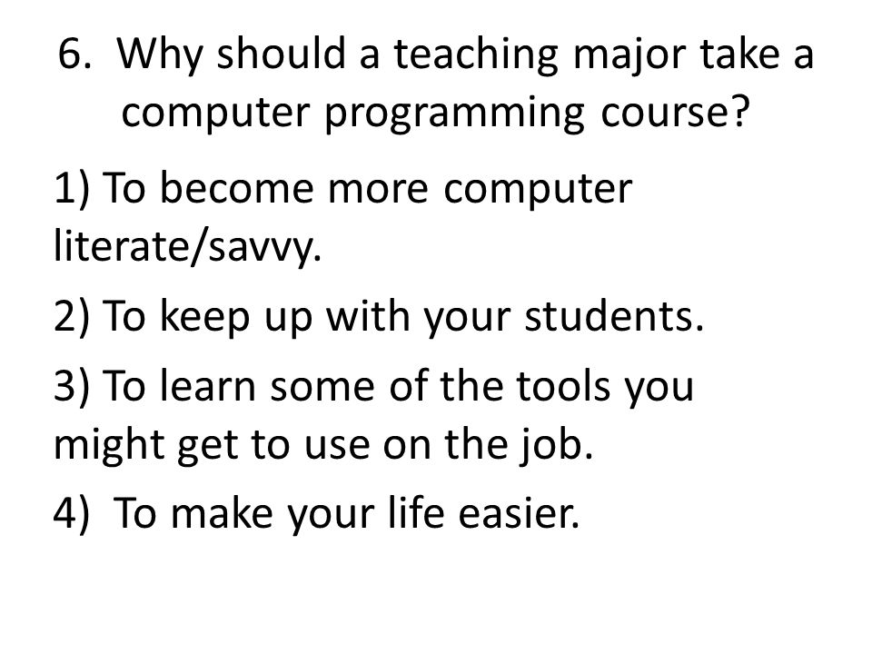 6. Why should a teaching major take a computer programming course.