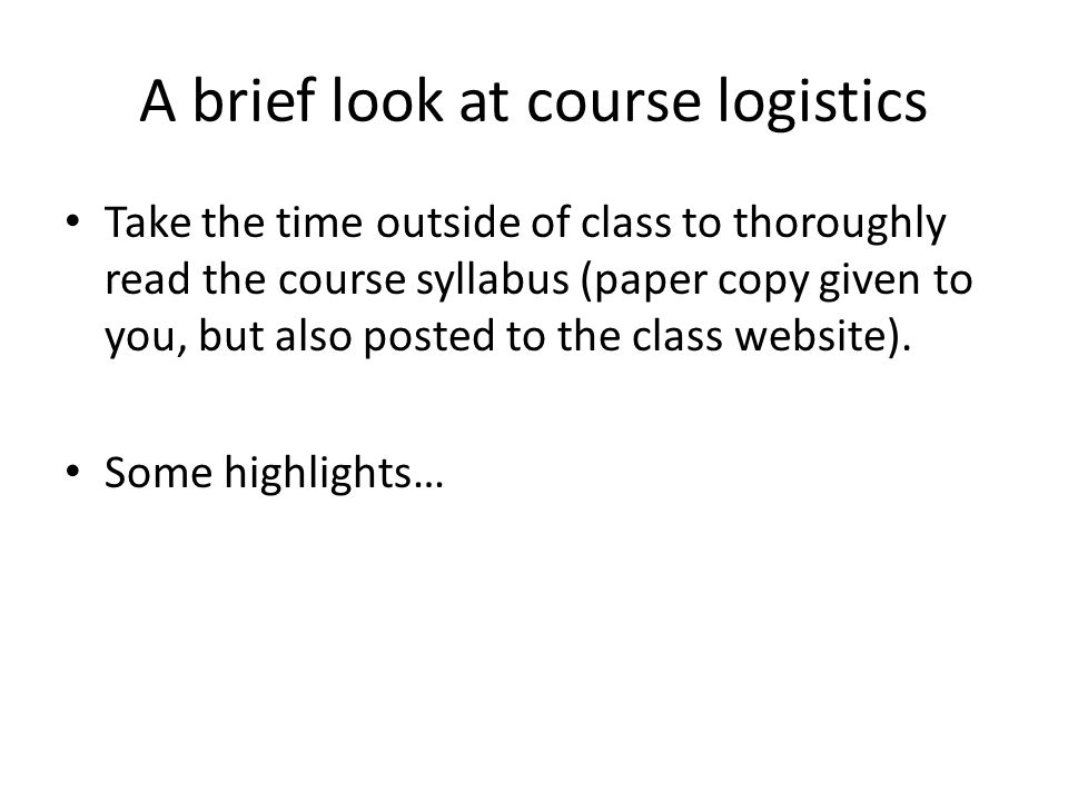 A brief look at course logistics Take the time outside of class to thoroughly read the course syllabus (paper copy given to you, but also posted to the class website).