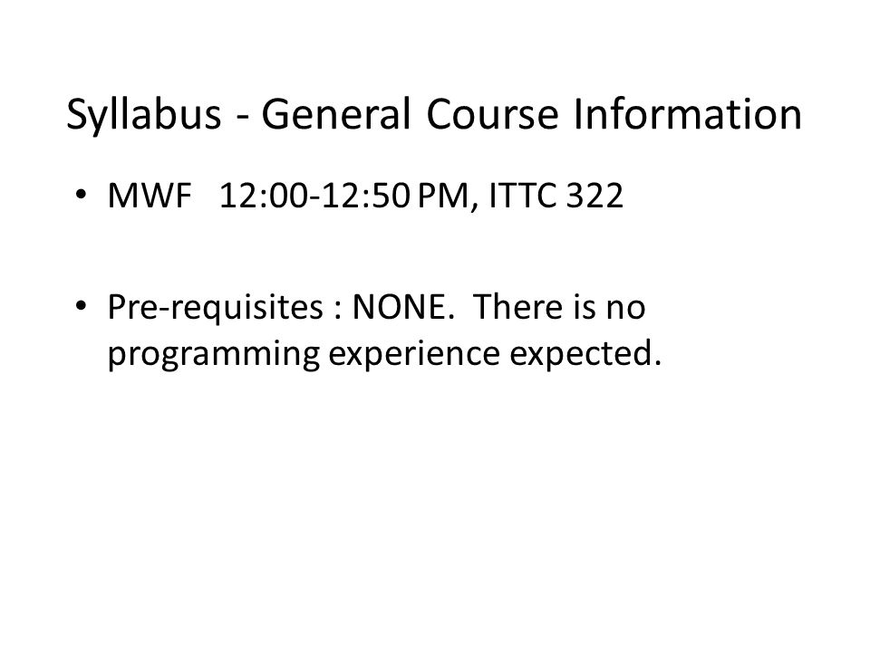Syllabus - General Course Information MWF 12:00-12:50 PM, ITTC 322 Pre-requisites : NONE.