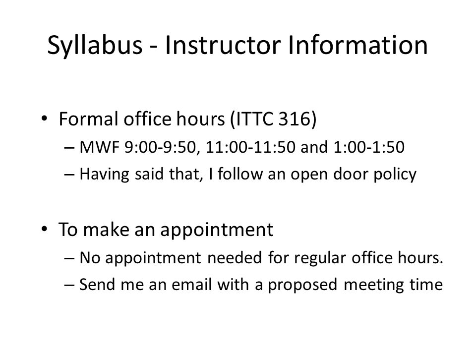 Syllabus - Instructor Information Formal office hours (ITTC 316) – MWF 9:00-9:50, 11:00-11:50 and 1:00-1:50 – Having said that, I follow an open door policy To make an appointment – No appointment needed for regular office hours.